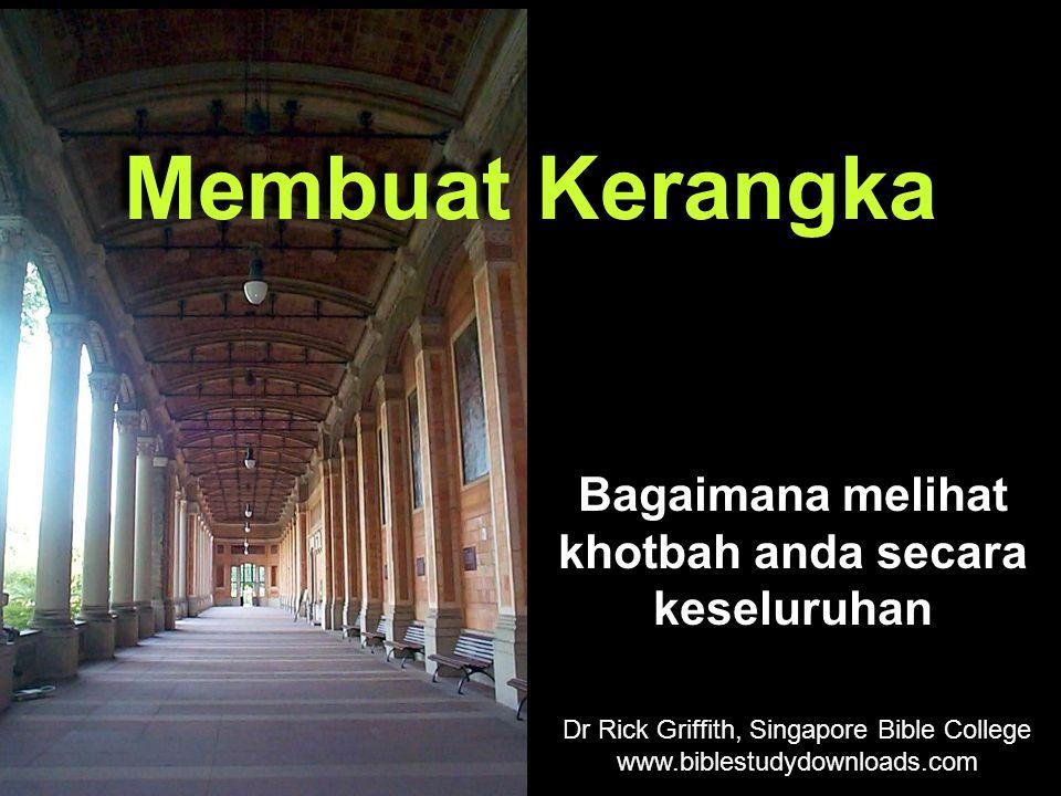 Bagaimana melihat khotbah anda secara keseluruhan Membuat Kerangka Dr Rick Griffith, Singapore Bible College www.biblestudydownloads.com