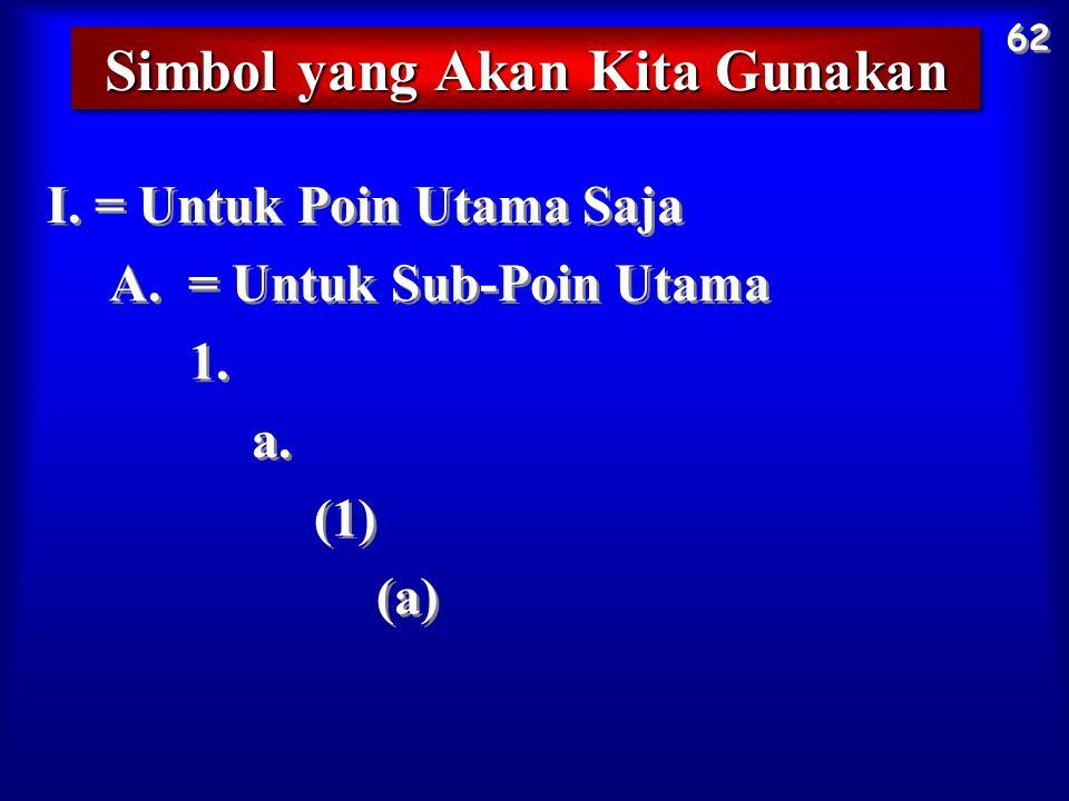 Simbol yang Akan Kita Gunakan 62 I. = Untuk Poin Utama Saja A. = Untuk Sub-Poin Utama 1. a. (1) (a)