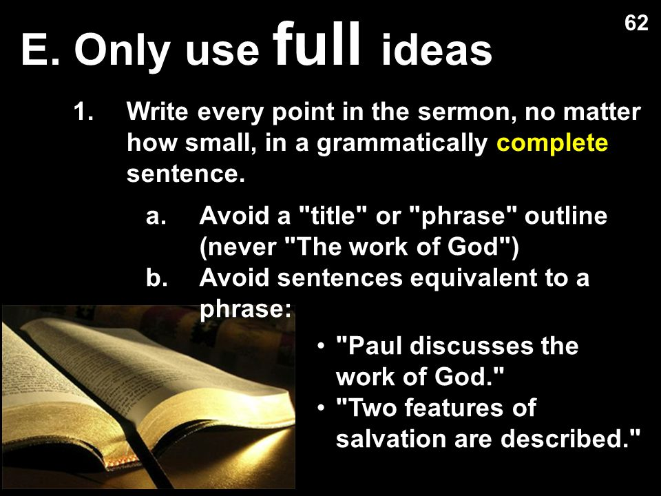 E. Only use full ideas 1.Write every point in the sermon, no matter how small, in a grammatically complete sentence. a.Avoid a