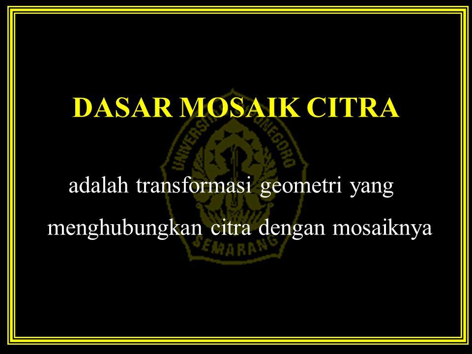 DASAR MOSAIK CITRA adalah transformasi geometri yang menghubungkan citra dengan mosaiknya