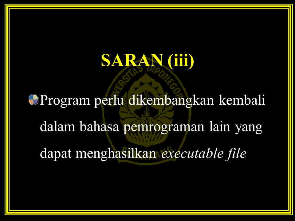 SARAN (iii) Program perlu dikembangkan kembali dalam bahasa pemrograman lain yang dapat menghasilkan executable file