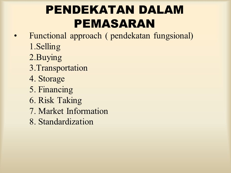 PENDEKATAN DALAM PEMASARAN Functional approach ( pendekatan fungsional) 1.Selling 2.Buying 3.Transportation 4. Storage 5. Financing 6. Risk Taking 7.