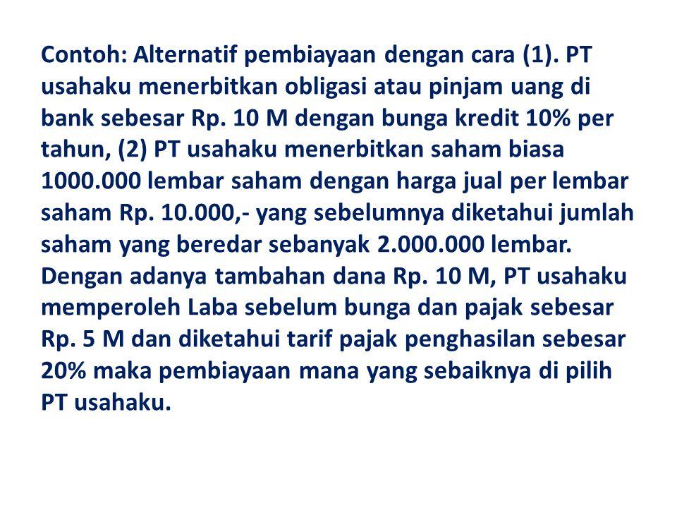 Contoh: Alternatif pembiayaan dengan cara (1). PT usahaku menerbitkan obligasi atau pinjam uang di bank sebesar Rp. 10 M dengan bunga kredit 10% per t