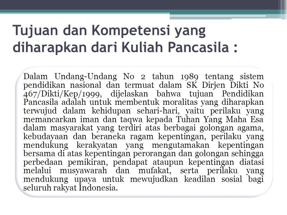 Tujuan dan Kompetensi yang diharapkan dari Kuliah Pancasila : Dalam Undang-Undang No 2 tahun 1989 tentang sistem pendidikan nasional dan termuat dalam