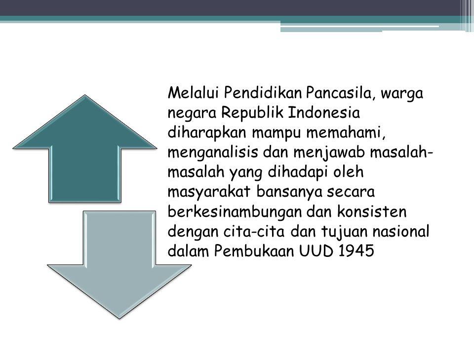 Melalui Pendidikan Pancasila, warga negara Republik Indonesia diharapkan mampu memahami, menganalisis dan menjawab masalah- masalah yang dihadapi oleh masyarakat bansanya secara berkesinambungan dan konsisten dengan cita-cita dan tujuan nasional dalam Pembukaan UUD 1945