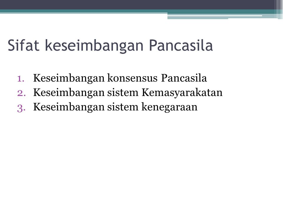 Sifat keseimbangan Pancasila 1.Keseimbangan konsensus Pancasila 2.Keseimbangan sistem Kemasyarakatan 3.Keseimbangan sistem kenegaraan