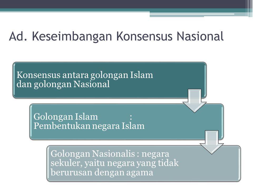 Ad. Keseimbangan Konsensus Nasional Konsensus antara golongan Islam dan golongan Nasional Golongan Islam : Pembentukan negara Islam Golongan Nasionali