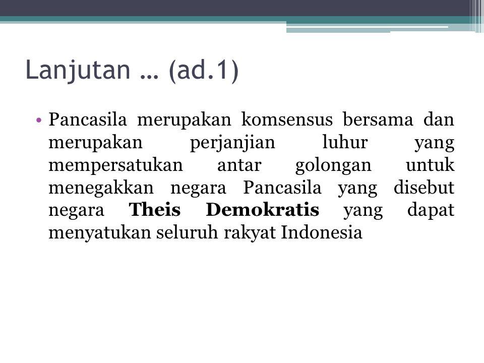 Lanjutan … (ad.1) Pancasila merupakan komsensus bersama dan merupakan perjanjian luhur yang mempersatukan antar golongan untuk menegakkan negara Pancasila yang disebut negara Theis Demokratis yang dapat menyatukan seluruh rakyat Indonesia