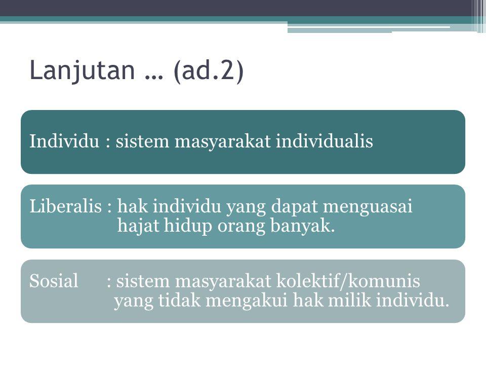 Lanjutan … (ad.2) Individu : sistem masyarakat individualis Liberalis : hak individu yang dapat menguasai hajat hidup orang banyak. Sosial : sistem ma
