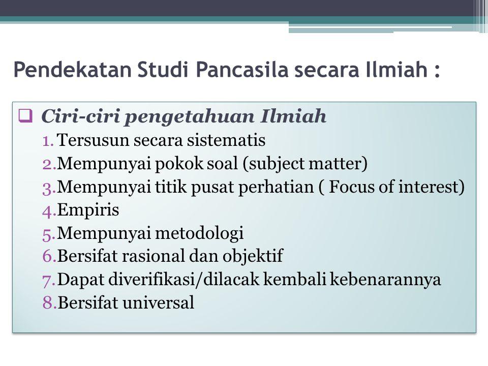 Pendekatan Studi Pancasila secara Ilmiah :  Ciri-ciri pengetahuan Ilmiah 1.Tersusun secara sistematis 2.Mempunyai pokok soal (subject matter) 3.Mempu