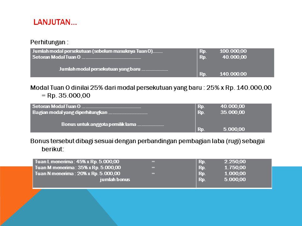 LANJUTAN… Perhitungan : Modal Tuan O dinilai 25% dari modal persekutuan yang baru : 25% x Rp.