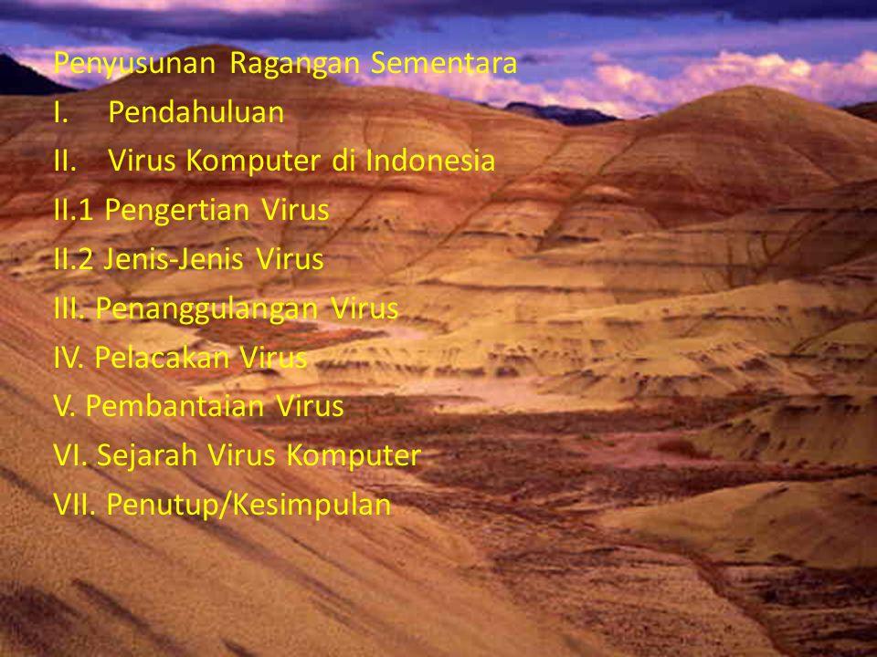 Penyusunan Ragangan Sementara I.Pendahuluan II.Virus Komputer di Indonesia II.1 Pengertian Virus II.2 Jenis-Jenis Virus III. Penanggulangan Virus IV.