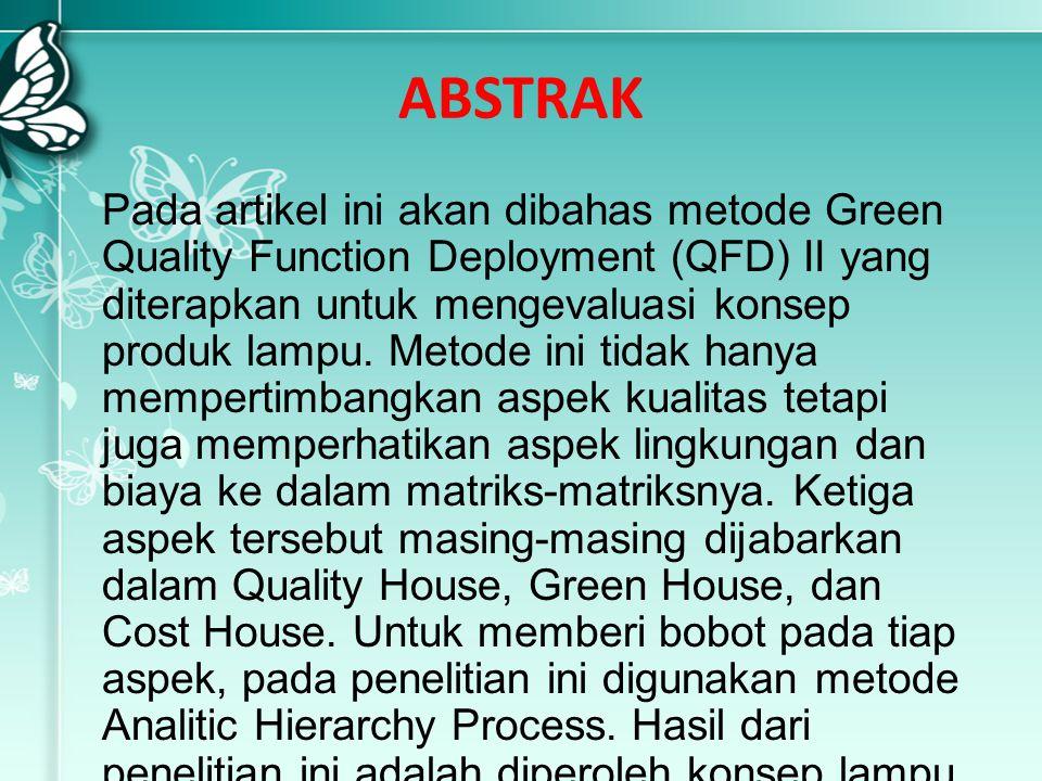 ABSTRAK Pada artikel ini akan dibahas metode Green Quality Function Deployment (QFD) II yang diterapkan untuk mengevaluasi konsep produk lampu. Metode