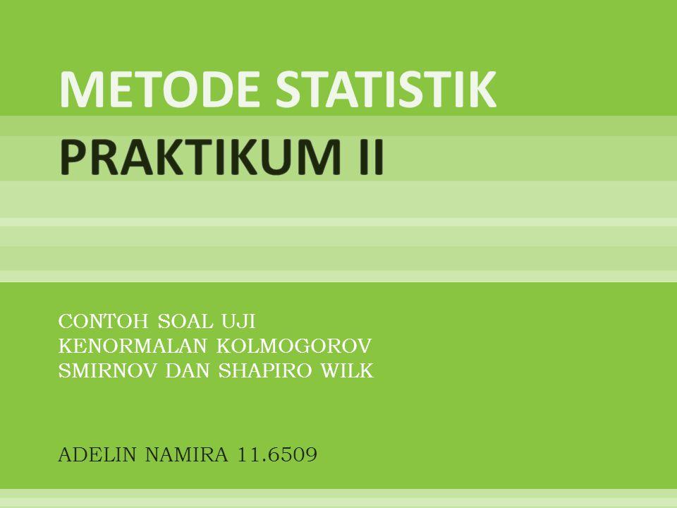 CONTOH SOAL UJI KENORMALAN KOLMOGOROV SMIRNOV DAN SHAPIRO WILK ADELIN NAMIRA 11.6509