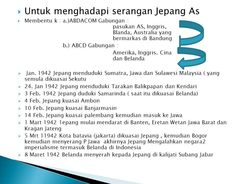  Untuk menghadapi serangan Jepang As  Membentu k : a.)ABDACOM Gabungan : pasukan AS, Inggris, Blanda, Australia yang bermarkas di Bandung b.) ABCD G