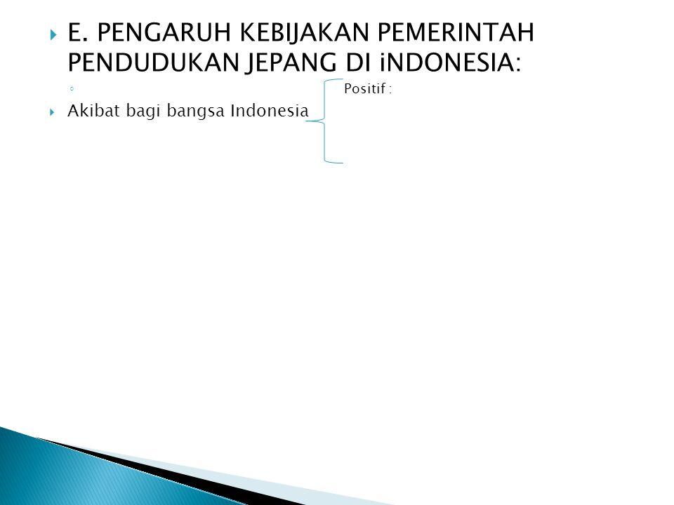  E. PENGARUH KEBIJAKAN PEMERINTAH PENDUDUKAN JEPANG DI iNDONESIA: ◦ Positif :  Akibat bagi bangsa Indonesia