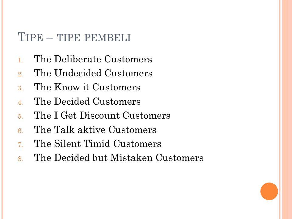 T IPE – TIPE PEMBELI 1. The Deliberate Customers 2. The Undecided Customers 3. The Know it Customers 4. The Decided Customers 5. The I Get Discount Cu