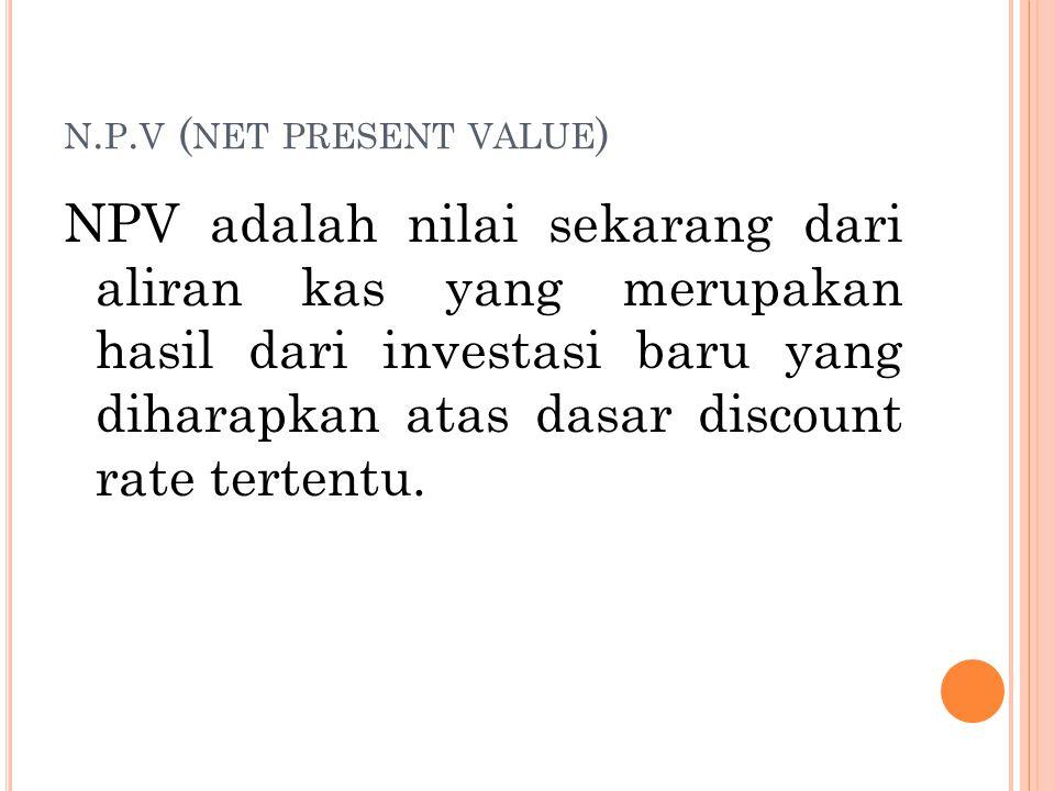 N. P. V ( NET PRESENT VALUE ) NPV adalah nilai sekarang dari aliran kas yang merupakan hasil dari investasi baru yang diharapkan atas dasar discount r