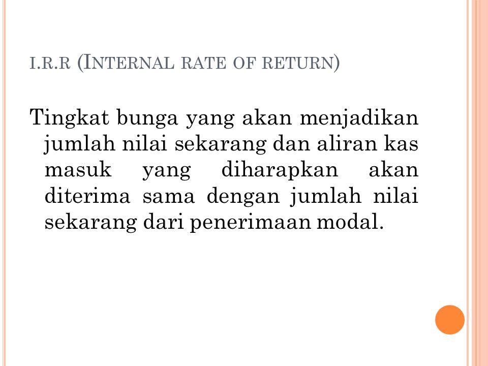I. R. R (I NTERNAL RATE OF RETURN ) Tingkat bunga yang akan menjadikan jumlah nilai sekarang dan aliran kas masuk yang diharapkan akan diterima sama d