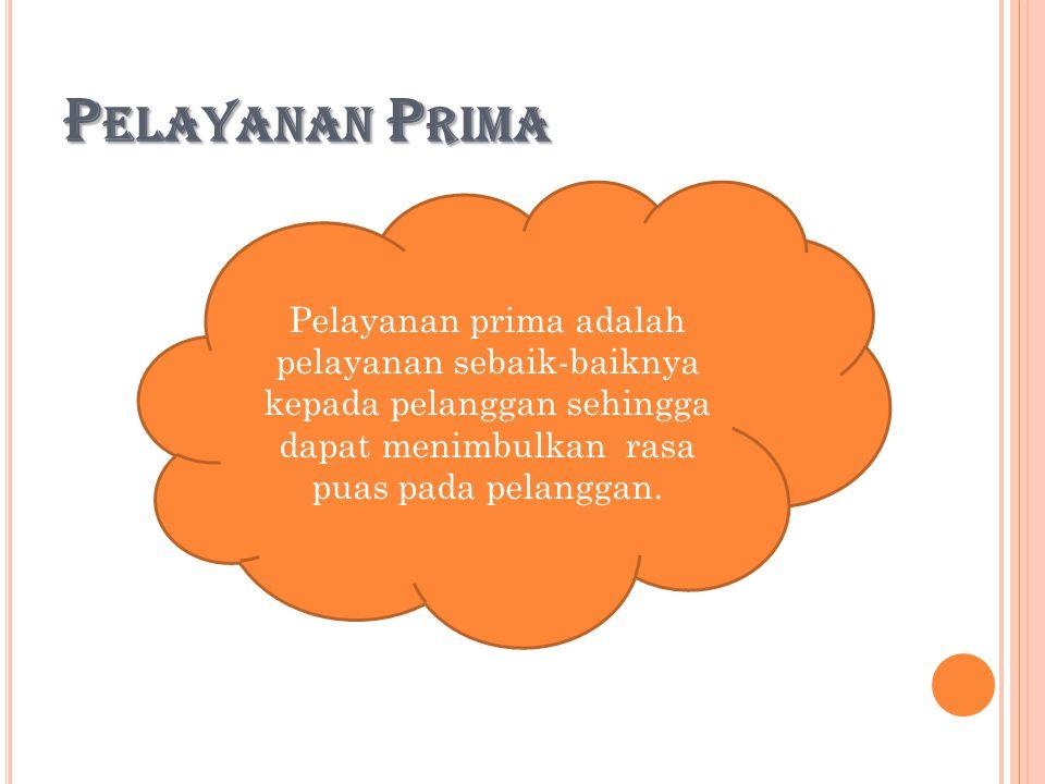 P ELAYANAN P RIMA Pelayanan prima adalah pelayanan sebaik-baiknya kepada pelanggan sehingga dapat menimbulkan rasa puas pada pelanggan.