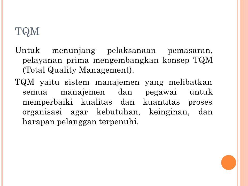 TQM Untuk menunjang pelaksanaan pemasaran, pelayanan prima mengembangkan konsep TQM (Total Quality Management). TQM yaitu sistem manajemen yang meliba