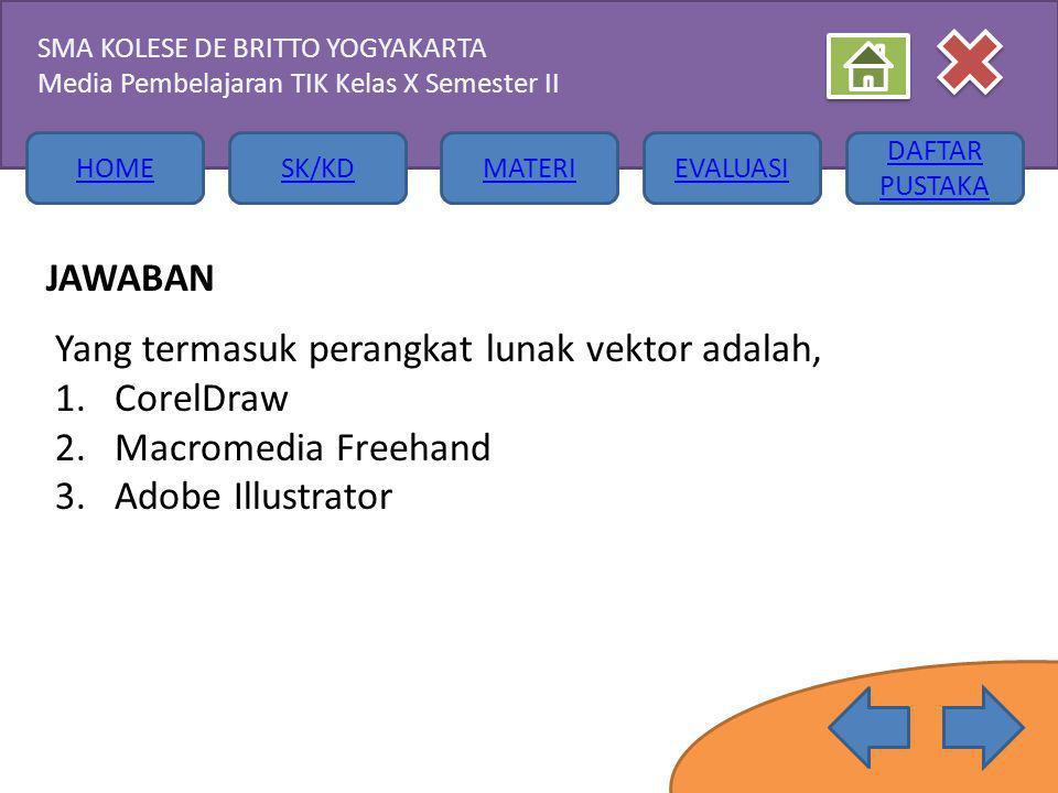 HOMESK/KDMATERIEVALUASI DAFTAR PUSTAKA SMA KOLESE DE BRITTO YOGYAKARTA Media Pembelajaran TIK Kelas X Semester II JAWABAN Yang termasuk perangkat lunak vektor adalah, 1.CorelDraw 2.Macromedia Freehand 3.Adobe Illustrator