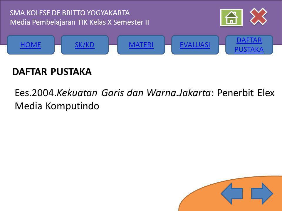 HOMESK/KDMATERIEVALUASI DAFTAR PUSTAKA SMA KOLESE DE BRITTO YOGYAKARTA Media Pembelajaran TIK Kelas X Semester II DAFTAR PUSTAKA Ees.2004.Kekuatan Garis dan Warna.Jakarta: Penerbit Elex Media Komputindo