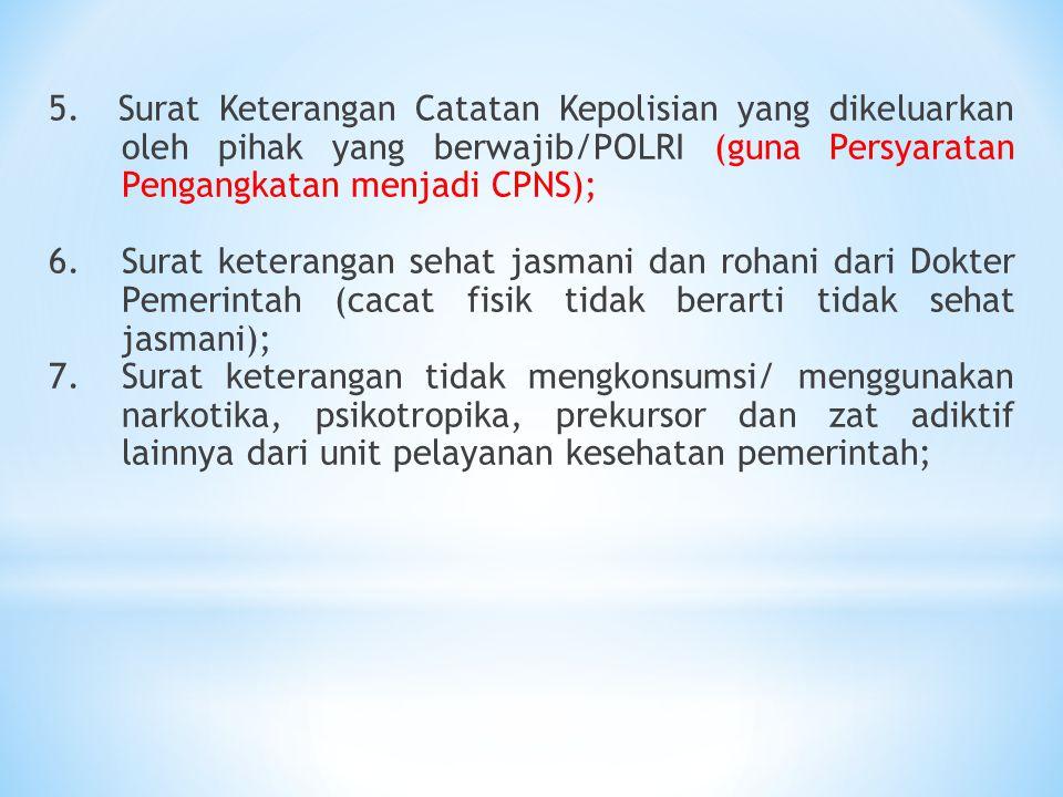 5. Surat Keterangan Catatan Kepolisian yang dikeluarkan oleh pihak yang berwajib/POLRI (guna Persyaratan Pengangkatan menjadi CPNS); 6.Surat keteranga