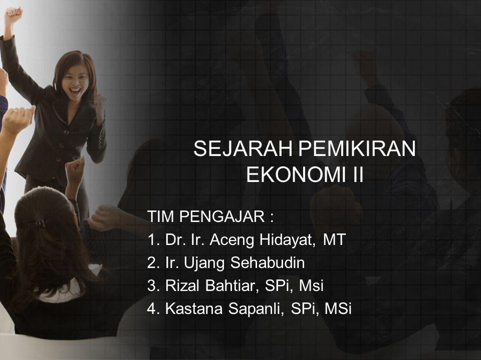 SEJARAH PEMIKIRAN EKONOMI II TIM PENGAJAR : 1.Dr. Ir. Aceng Hidayat, MT 2.Ir. Ujang Sehabudin 3.Rizal Bahtiar, SPi, Msi 4.Kastana Sapanli, SPi, MSi