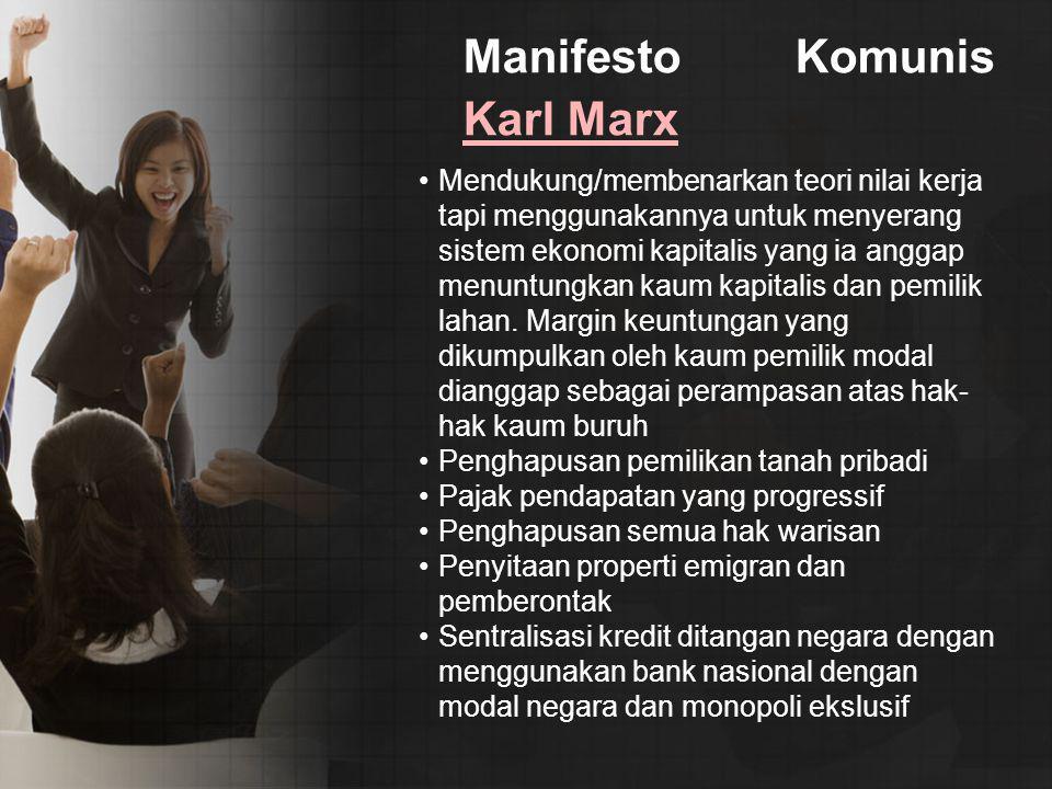 Manifesto Komunis Karl Marx Karl Marx Mendukung/membenarkan teori nilai kerja tapi menggunakannya untuk menyerang sistem ekonomi kapitalis yang ia anggap menuntungkan kaum kapitalis dan pemilik lahan.