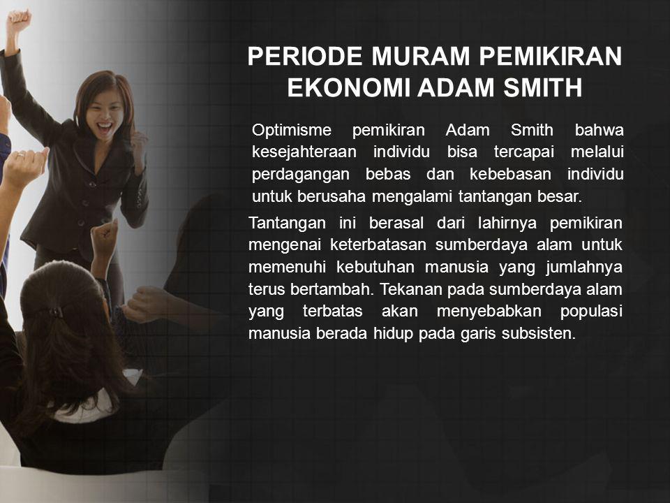 PERIODE MURAM PEMIKIRAN EKONOMI ADAM SMITH Optimisme pemikiran Adam Smith bahwa kesejahteraan individu bisa tercapai melalui perdagangan bebas dan keb