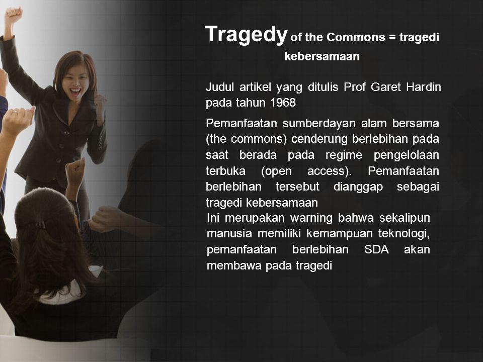 Tragedy of the Commons = tragedi kebersamaan Judul artikel yang ditulis Prof Garet Hardin pada tahun 1968 Pemanfaatan sumberdayan alam bersama (the commons) cenderung berlebihan pada saat berada pada regime pengelolaan terbuka (open access).