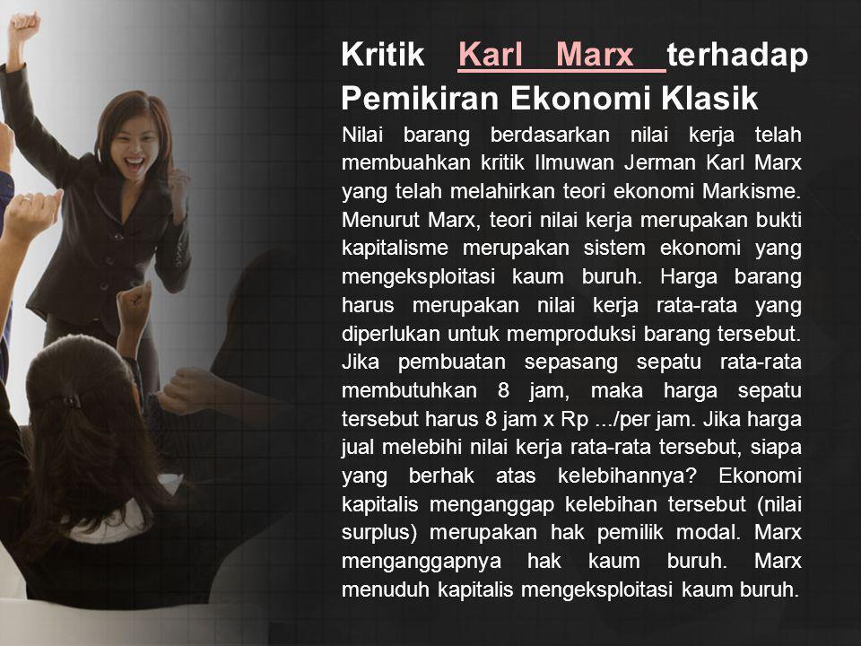 Kritik Karl Marx terhadap Pemikiran Ekonomi KlasikKarl Marx Nilai barang berdasarkan nilai kerja telah membuahkan kritik Ilmuwan Jerman Karl Marx yang telah melahirkan teori ekonomi Markisme.