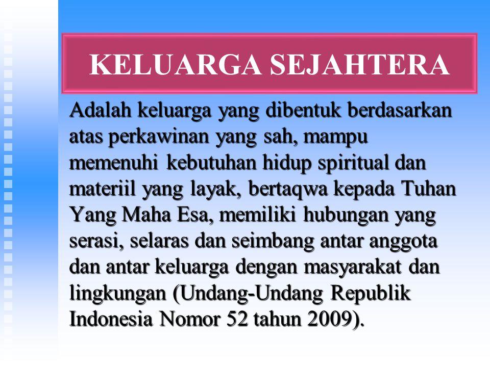 KELUARGA SEJAHTERA Adalah keluarga yang dibentuk berdasarkan atas perkawinan yang sah, mampu memenuhi kebutuhan hidup spiritual dan materiil yang layak, bertaqwa kepada Tuhan Yang Maha Esa, memiliki hubungan yang serasi, selaras dan seimbang antar anggota dan antar keluarga dengan masyarakat dan lingkungan (Undang-Undang Republik Indonesia Nomor 52 tahun 2009).
