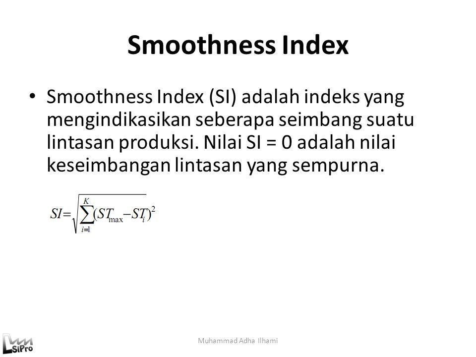 Smoothness Index Muhammad Adha Ilhami Smoothness Index (SI) adalah indeks yang mengindikasikan seberapa seimbang suatu lintasan produksi. Nilai SI = 0