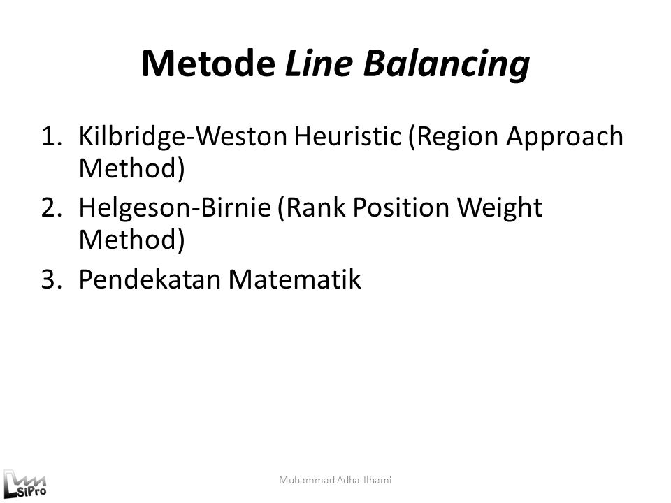 Metode Line Balancing 1.Kilbridge-Weston Heuristic (Region Approach Method) 2.Helgeson-Birnie (Rank Position Weight Method) 3.Pendekatan Matematik Muh