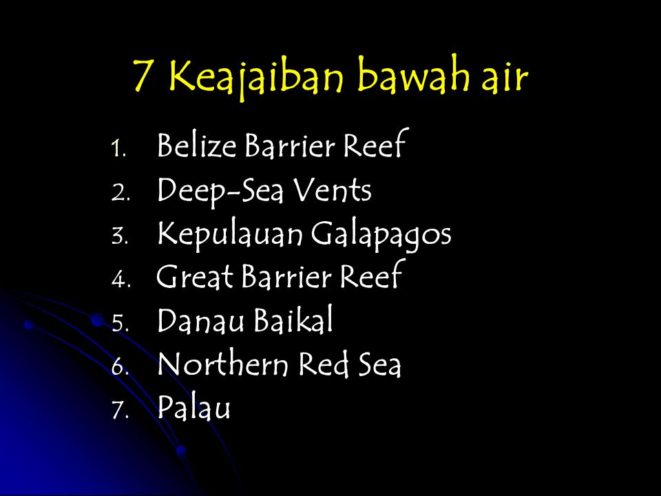 7 Keajaiban bawah air 1. 1. Belize Barrier Reef 2. 2. Deep-Sea Vents 3. 3. Kepulauan Galapagos 4. 4. Great Barrier Reef 5. 5. Danau Baikal 6. 6. North