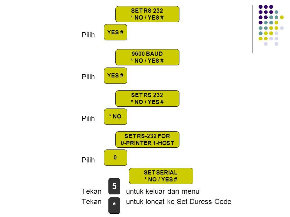 Pilih Tekan untuk keluar dari menu Tekan untuk loncat ke Set Duress Code 0 9600 BAUD * NO / YES # SET RS 232 * NO / YES # * NO SET RS-232 FOR 0-PRINTE