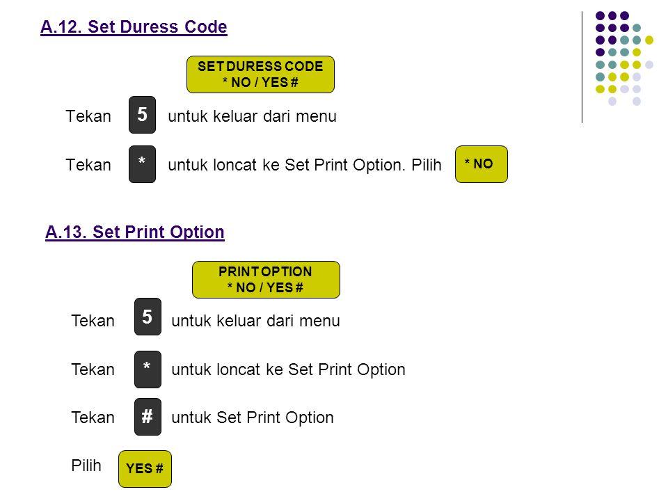 A.12. Set Duress Code Tekan untuk keluar dari menu Tekan untuk loncat ke Set Print Option. Pilih A.13. Set Print Option Tekan untuk keluar dari menu T