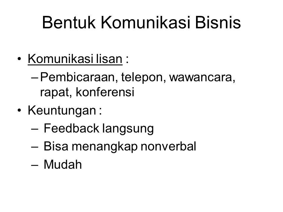 Bentuk Komunikasi Bisnis Komunikasi lisan : –Pembicaraan, telepon, wawancara, rapat, konferensi Keuntungan : – Feedback langsung – Bisa menangkap nonv