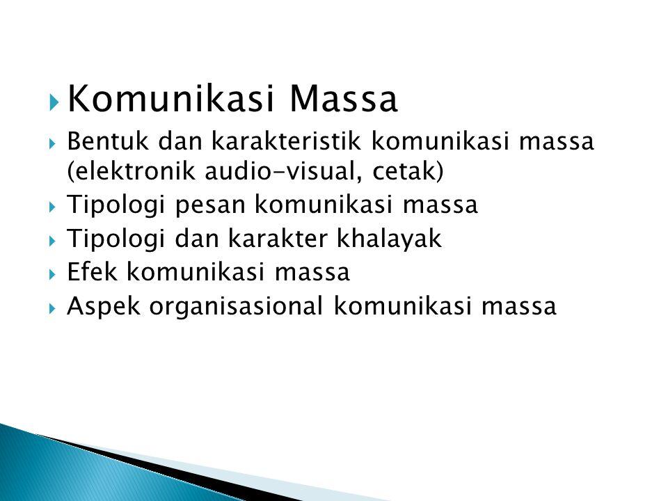  Komunikasi Massa  Bentuk dan karakteristik komunikasi massa (elektronik audio-visual, cetak)  Tipologi pesan komunikasi massa  Tipologi dan karakter khalayak  Efek komunikasi massa  Aspek organisasional komunikasi massa