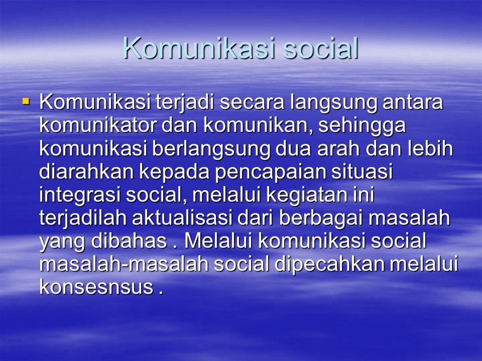 Komunikasi social  Komunikasi terjadi secara langsung antara komunikator dan komunikan, sehingga komunikasi berlangsung dua arah dan lebih diarahkan kepada pencapaian situasi integrasi social, melalui kegiatan ini terjadilah aktualisasi dari berbagai masalah yang dibahas.