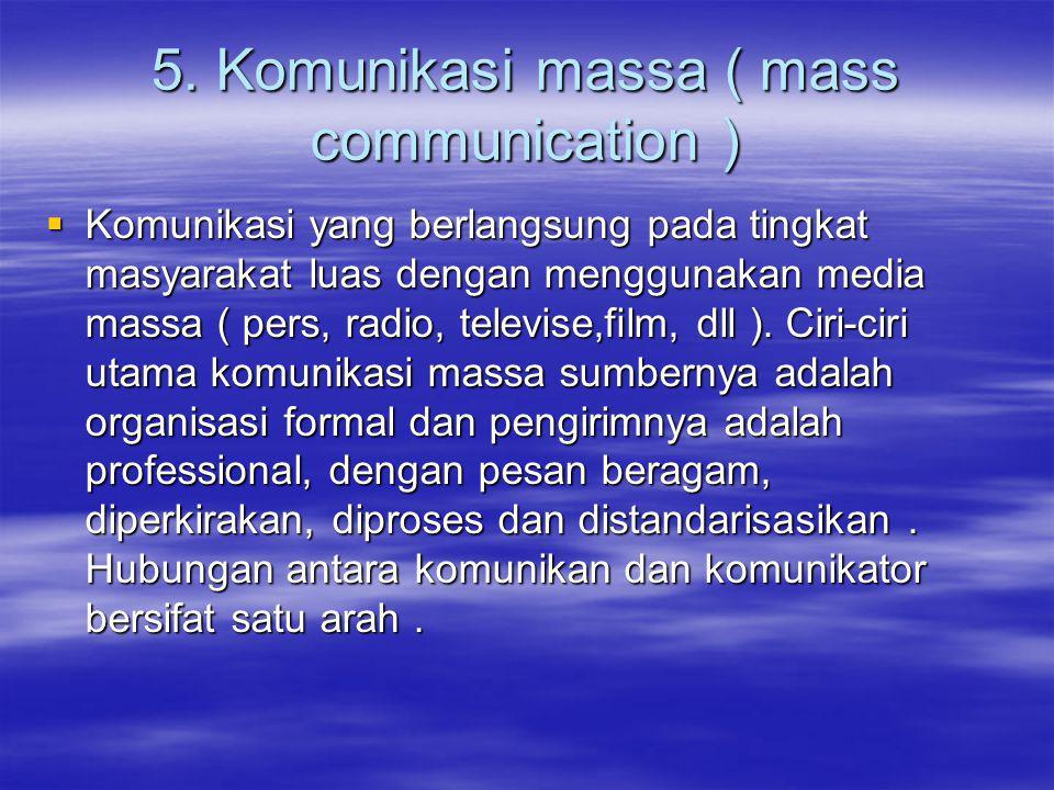 5. Komunikasi massa ( mass communication )  Komunikasi yang berlangsung pada tingkat masyarakat luas dengan menggunakan media massa ( pers, radio, te