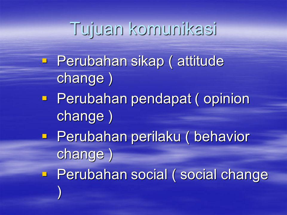 Tujuan komunikasi  Perubahan sikap ( attitude change )  Perubahan pendapat ( opinion change )  Perubahan perilaku ( behavior change )  Perubahan social ( social change )