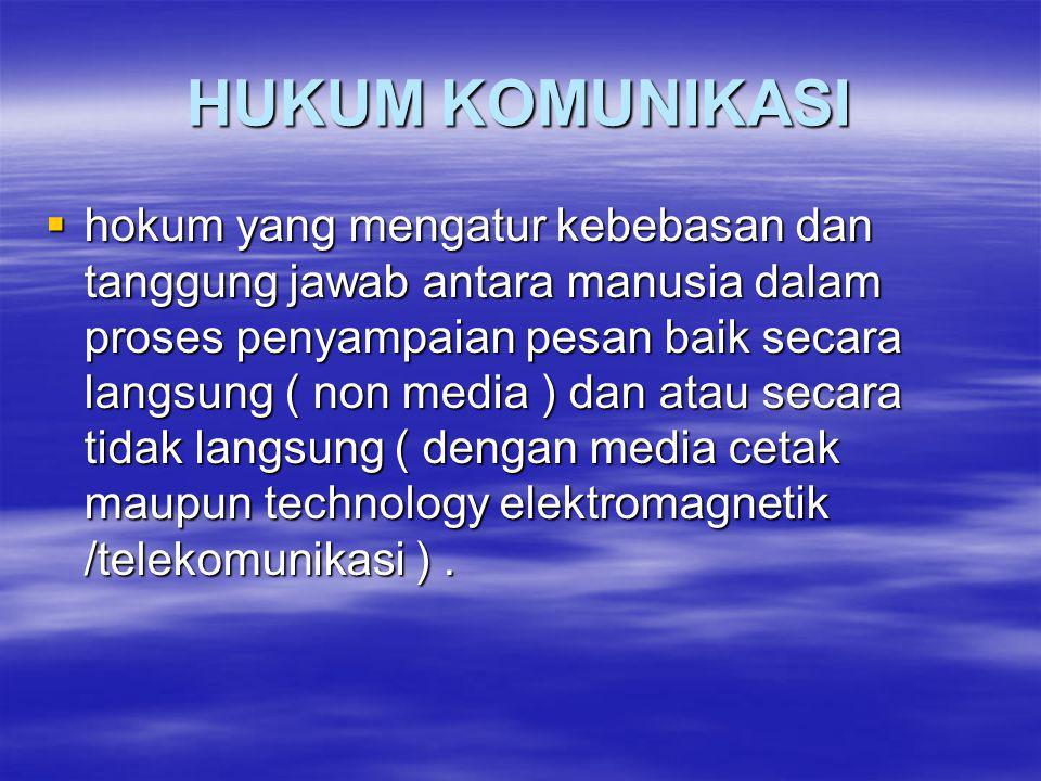 HUKUM KOMUNIKASI  hokum yang mengatur kebebasan dan tanggung jawab antara manusia dalam proses penyampaian pesan baik secara langsung ( non media ) dan atau secara tidak langsung ( dengan media cetak maupun technology elektromagnetik /telekomunikasi ).