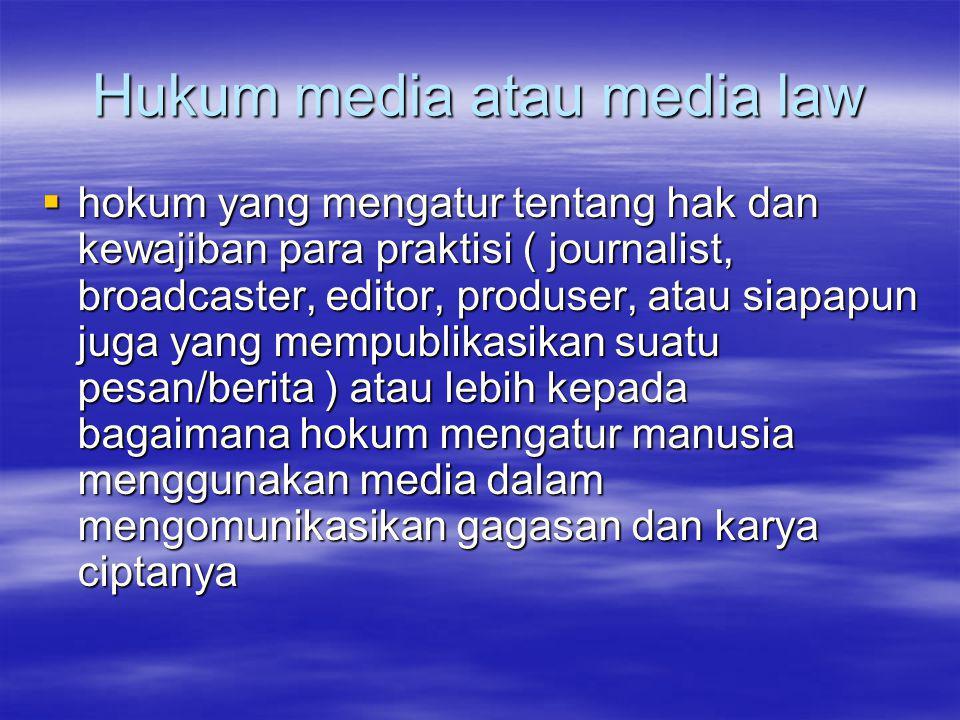 Hukum media atau media law  hokum yang mengatur tentang hak dan kewajiban para praktisi ( journalist, broadcaster, editor, produser, atau siapapun juga yang mempublikasikan suatu pesan/berita ) atau lebih kepada bagaimana hokum mengatur manusia menggunakan media dalam mengomunikasikan gagasan dan karya ciptanya