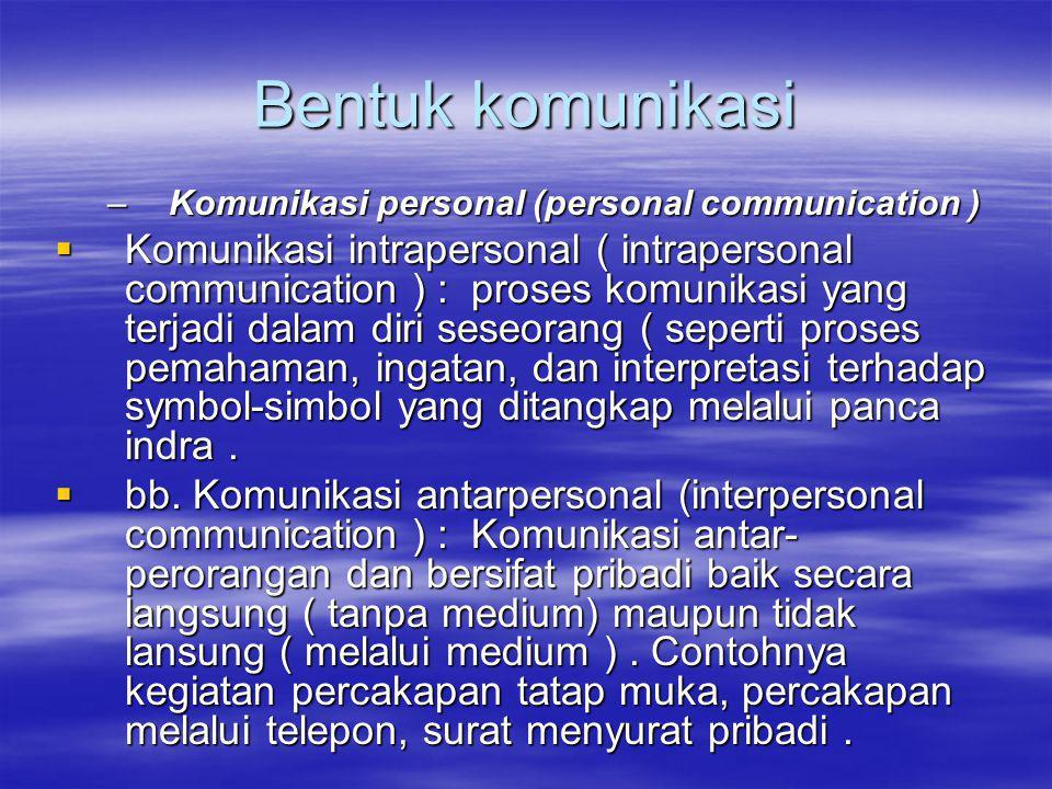 Bentuk komunikasi –Komunikasi personal (personal communication )  Komunikasi intrapersonal ( intrapersonal communication ) : proses komunikasi yang terjadi dalam diri seseorang ( seperti proses pemahaman, ingatan, dan interpretasi terhadap symbol-simbol yang ditangkap melalui panca indra.