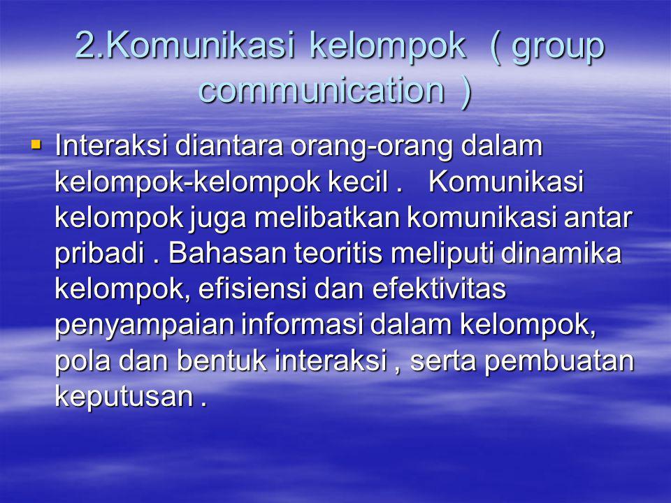 2.Komunikasi kelompok ( group communication ) 2.Komunikasi kelompok ( group communication )  Interaksi diantara orang-orang dalam kelompok-kelompok kecil.