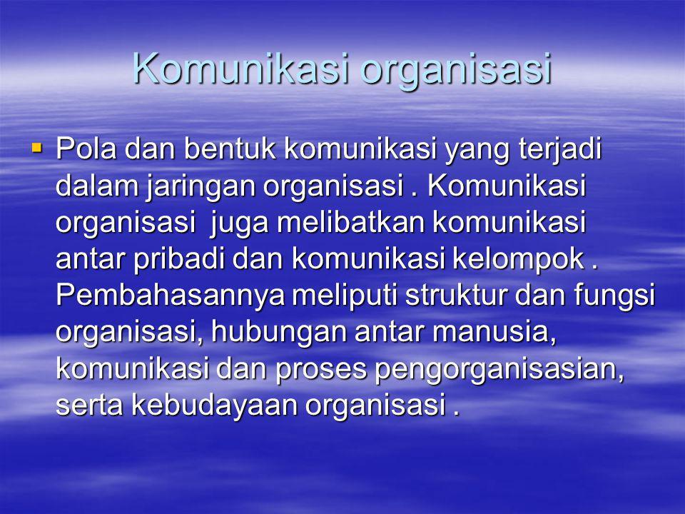 Komunikasi organisasi  Pola dan bentuk komunikasi yang terjadi dalam jaringan organisasi.