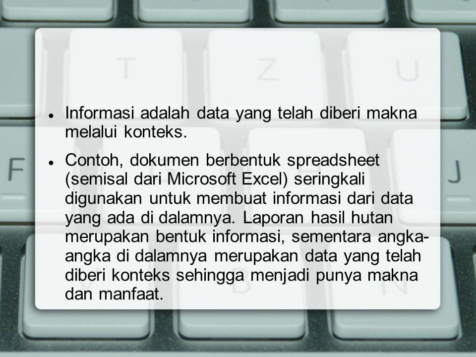 Informasi adalah data yang telah diberi makna melalui konteks. Contoh, dokumen berbentuk spreadsheet (semisal dari Microsoft Excel) seringkali digunak